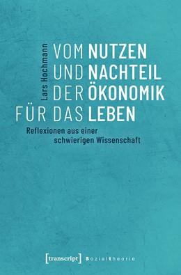 Abbildung von Hochmann | Vom Nutzen und Nachteil der Ökonomik für das Leben | 2018 | Reflexionen aus einer schwieri...