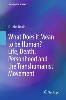 Abbildung von Doyle   What Does it Mean to be Human? Life, Death, Personhood and the Transhumanist Movement   1st ed. 2018   2018   3