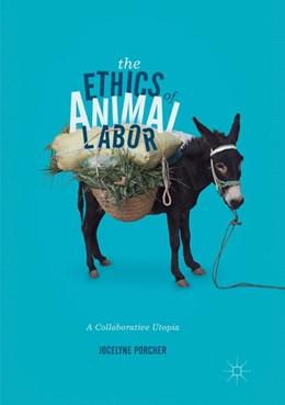 Abbildung von Porcher | The Ethics of Animal Labor | Softcover reprint of the original 1st ed. 2017 | 2018 | A Collaborative Utopia