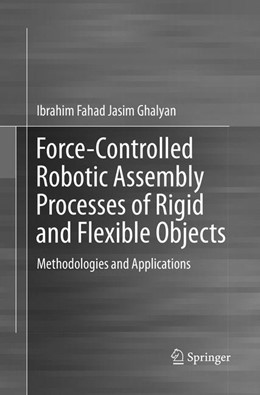 Abbildung von Ghalyan | Force-Controlled Robotic Assembly Processes of Rigid and Flexible Objects | Softcover reprint of the original 1st ed. 2016 | 2018 | Methodologies and Applications