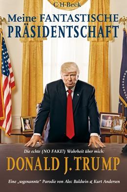 Abbildung von Baldwin, Alec / Andersen, Kurt | Meine fantastische Präsidentschaft | 2019 | Die echte (NO FAKE!) Wahrheit ... | 6340