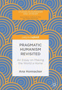 Abbildung von Honnacker   Pragmatic Humanism Revisited   1st ed. 2018   2019   An Essay on Making the World a...