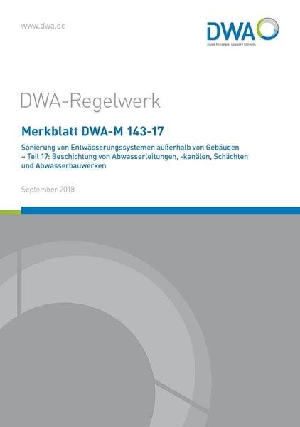 Merkblatt DWA-M 143-17 Sanierung von Entwässerungssystemen außerhalb von Gebäuden - Teil 17: Beschichtung von Abwasserleitungen, -kanälen, Schächten und Abwasserbauwerken   September 2018, 2018   Buch (Cover)
