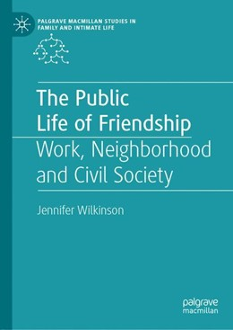 Abbildung von Wilkinson | The Public Life of Friendship | 1st ed. 2019 | 2019 | Work, Neighbourhood and Civil ...