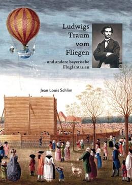 Abbildung von Schlim | Ludwigs Traum vom Fliegen | Neuauflage | 2018 | ...und andere bayerische Flugf...