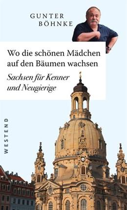 Abbildung von Böhnke | Wo die schönen Mädchen auf den Bäumen wachsen | 1. Überarbeitete Neuausgabe Auflage | 2019 | Sachsen für Kenner und Neugier...