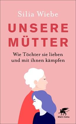 Abbildung von Wiebe | Unsere Mütter | 2019 | Wie Töchter sie lieben und mit...