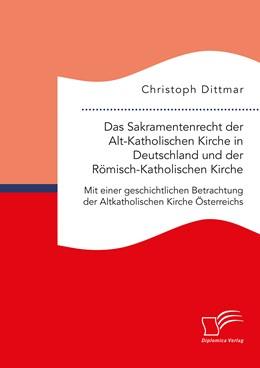 Abbildung von Dittmar | Das Sakramentenrecht der Alt-Katholischen Kirche in Deutschland und der Römisch-Katholischen Kirche. Mit einer geschichtlichen Betrachtung der Altkatholischen Kirche Österreichs | 2018