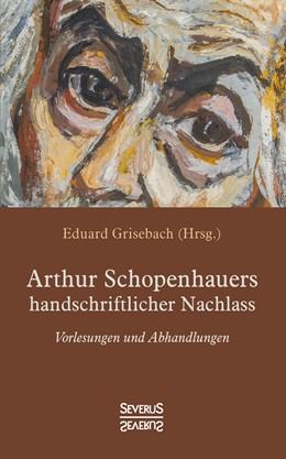 Abbildung von Schopenhauer / Grisebach | Arthur Schopenhauers handschriftlicher Nachlass | Neusatz der Ausgabe von 1896 | 2018 | Vorlesungen und Abhandlungen