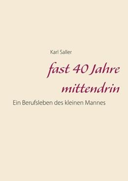Abbildung von Saller | fast 40 Jahre mittendrin | 2018 | Ein Berufsleben des kleinen Ma...