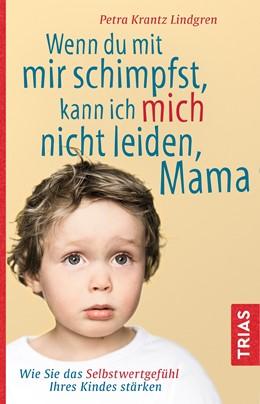 Abbildung von Krantz-Lindgren   Wenn du mit mir schimpfst, kann ich mich nicht leiden, Mama   1. Auflage   2019   Wie Sie das Selbstwertgefühl I...