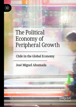Abbildung von Ahumada | The Political Economy of Peripheral Growth | 1st ed. 2019 | 2019 | Chile in the Global Economy