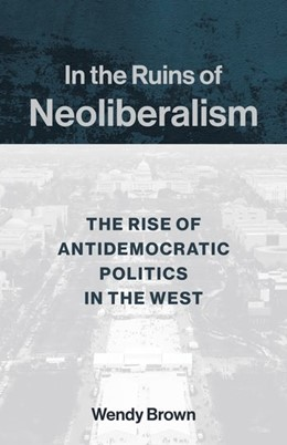 Abbildung von Brown | In the Ruins of Neoliberalism | 2019 | The Rise of Antidemocratic Pol...