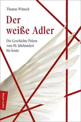Abbildung von Wünsch | Der weiße Adler | 2019 | Geschichte Polens vom 10. Jahr...