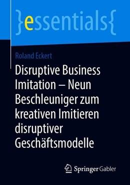 Abbildung von Eckert | Disruptive Business Imitation - Neun Beschleuniger zum kreativen Imitieren disruptiver Geschäftsmodelle | 1. Auflage | 2019 | beck-shop.de