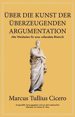 Abbildung von May | Marcus Tullius Cicero: Über die Kunst der überzeugenden Argumentation | 2019 | Alte Weisheiten für eine volle...