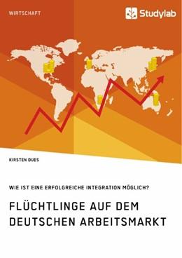 Abbildung von Dues   Flüchtlinge auf dem deutschen Arbeitsmarkt. Wie ist eine erfolgreiche Integration möglich?   1. Auflage   2019