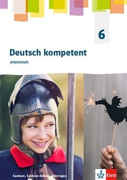 Abbildung von Deutsch kompetent 6. Arbeitsheft Klasse 6. Ausgabe Sachsen, Sachsen-Anhalt, Thüringen Gymnasium | 1. Auflage | 2020 | beck-shop.de