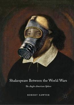 Abbildung von Sawyer   Shakespeare Between the World Wars   1st ed. 2019   2019   The Anglo-American Sphere