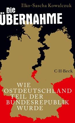 Abbildung von Kowalczuk, Ilko-Sascha | Die Übernahme | 6. Auflage | 2019 | Wie Ostdeutschland Teil der Bu... | 6355