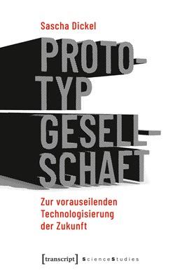Abbildung von Dickel | Prototyping Society - Zur vorauseilenden Technologisierung der Zukunft | 2019 | Zur vorauseilenden Technologis...