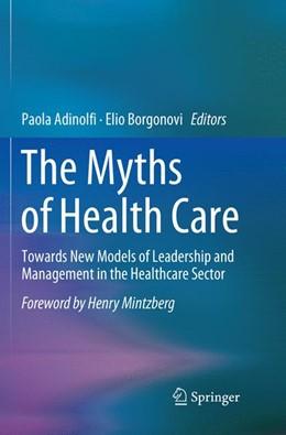Abbildung von Adinolfi / Borgonovi   The Myths of Health Care   Softcover reprint of the original 1st ed. 2018   2018   Towards New Models of Leadersh...