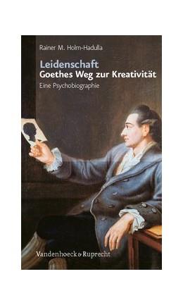 Abbildung von Holm-Hadulla   Leidenschaft: Goethes Weg zur Kreativität   3., vollständig überarbeitete und ergänzte Auflage 2019   2019   Eine Psychobiographie