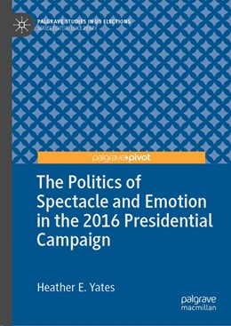 Abbildung von Yates | The Politics of Spectacle and Emotion in the 2016 Presidential Campaign | 1st ed. 2019 | 2019