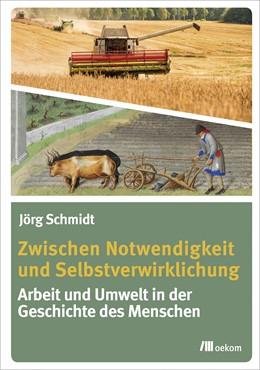 Abbildung von Schmidt | Zwischen Notwendigkeit und Selbstverwirklichung | 2019 | Arbeit und Umwelt in der Gesch...