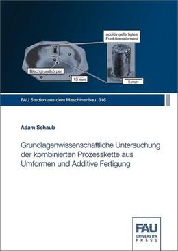 Abbildung von Schaub | Grundlagenwissenschaftliche Untersuchung der kombinierten Prozesskette aus Umformen und Additive Fertigung | 2019