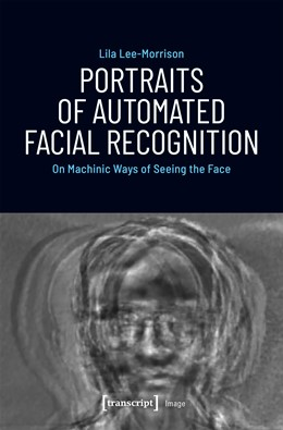 Abbildung von Lee-Morrison | Portraits of Automated Facial Recognition | 2019 | On Machinic Ways of Seeing the... | 162