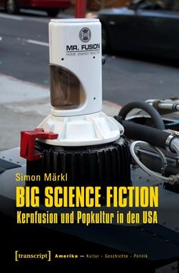 Abbildung von Märkl | Big Science Fiction - Kernfusion und Popkultur in den USA | 1. Auflage | 2019 | beck-shop.de