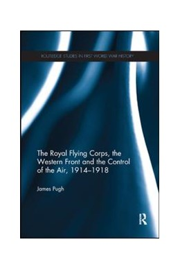 Abbildung von Pugh   The Royal Flying Corps, the Western Front and the Control of the Air, 1914–1918   2019