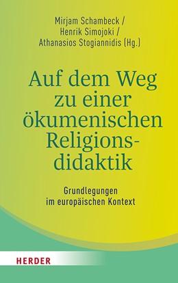 Abbildung von Schambeck / Simojoki / Stogiannidis | Auf dem Weg zu einer ökumenischen Religionsdidaktik | 1. Auflage | 2019 | Grundlegungen im europäischen ...