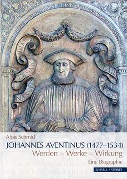 Abbildung von Schmid | Johannes Aventinus (1477-1534) | 2019 | Werdegang - Werke - Wirkung. E...