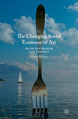 Abbildung von Abbing | The Changing Social Economy of Art | 1st ed. 2019 | 2019 | Are the Arts Becoming Less Exc...