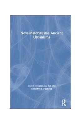 Abbildung von Pauketat / Alt | New Materialisms Ancient Urbanisms | 1. Auflage | 2019 | beck-shop.de