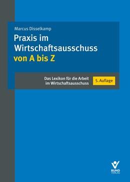 Abbildung von Disselkamp | Praxis im Wirtschaftsausschuss von A bis Z | 5. aktualisierte Auflage | 2019 | Das Lexikon für die Arbeit im ...