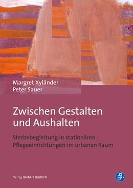 Abbildung von Sauer / Xyländer | Zwischen Gestalten und Aushalten | 1. Auflage | 2018 | Sterbebegleitung in stationäre...