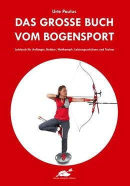 Abbildung von Paulus | Das große Buch vom Bogensport | Neuauflage | 2019 | Lehrbuch für Anfänger, Hobby-,...