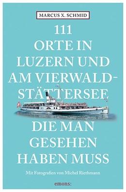 Abbildung von Schmid | 111 Orte in Luzern und am Vierwaldstättersee, die man gesehen haben muss | 2. Auflage | 2019 | Reiseführer