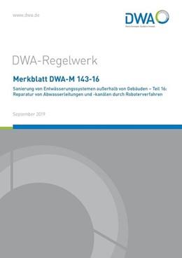 Abbildung von Merkblatt DWA-M 143-16 Sanierung von Entwässerungssystemen außerhalb von Gebäuden - Teil 16: Reparatur von Abwasserleitungen und -kanälen durch Roboterverfahren   September 2019   2019