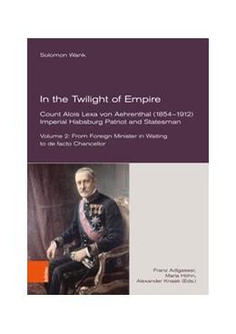 Abbildung von Adlgasser / Höhn   In the Twilight of Empire. Count Alois Lexa von Aehrenthal (1854-1912)   1. Auflage   2020   beck-shop.de
