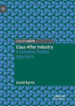 Abbildung von Byrne   Class After Industry   Softcover reprint of the original 1st ed. 2019   2019   A Complex Realist Approach