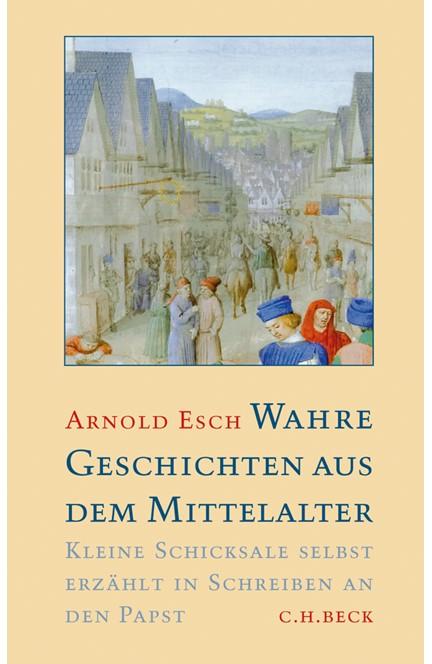 Cover: Arnold Esch, Wahre Geschichten aus dem Mittelalter