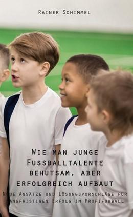 Abbildung von Rainer Schimmel | Wie man junge Fußballtalente behutsam, aber erfolgreich aufbaut | 1. Auflage | 2019 | beck-shop.de