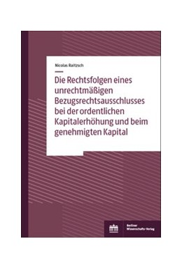 Abbildung von Raitzsch | Die Rechtsfolgen eines unrechtmäßigen Bezugsrechtsausschlusses bei der ordentlichen Kapitalerhöhung und beim genehmigten Kapital | 1. Auflage | 2019 | beck-shop.de