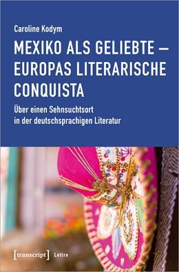 Abbildung von Kodym   Mexiko als Geliebte - Europas literarische Conquista   2020   Über einen Sehnsuchtsort in de...