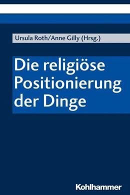 Abbildung von Roth / Gilly | Die religiöse Positionierung der Dinge | 1. Auflage | 2020 | beck-shop.de