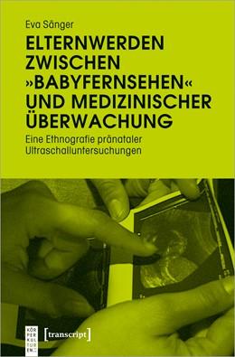 Abbildung von Sänger | Elternwerden zwischen »Babyfernsehen« und medizinischer Überwachung | 1. Auflage | 2020 | beck-shop.de